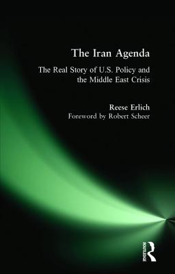 The Iran agenda: the real story of U.S. policy and the Middle East crisis - Erlich, Reese, and Scheer, Robert (Foreword by)