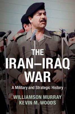 The Iran-Iraq War: A Military and Strategic History - Murray, Williamson, and Woods, Kevin M