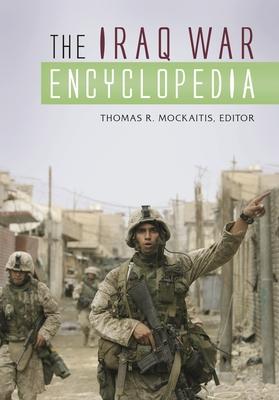The Iraq War Encyclopedia - Mockaitis, Thomas R (Editor)