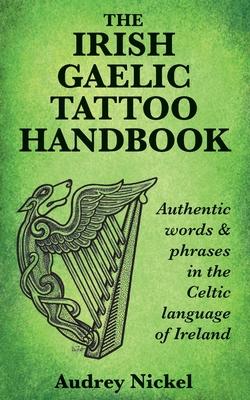 The Irish Gaelic Tattoo Handbook: Authentic Words and Phrases in the Celtic Language of Ireland - Nickel, Audrey