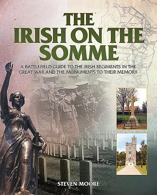 The Irish on the Somme: A Battlefield Guide to the Irish Regiments in the Great War and the Monuments to Their Memory - Moore, Steven