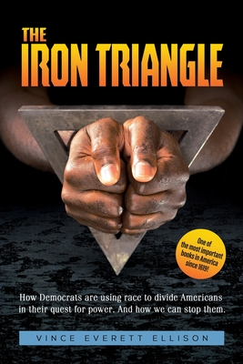 The Iron Triangle: Inside the Liberal Democrat Plan to Use Race to Divide Christians and America in their Quest for Power and How We Can Defeat Them - Ellison, Vince Everett