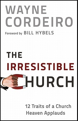 The Irresistible Church: 12 Traits of a Church Heaven Applauds - Cordeiro, Wayne, Dr., and Hybels, Bill (Foreword by)