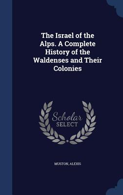 The Israel of the Alps. a Complete History of the Waldenses and Their Colonies - Muston, Alexis