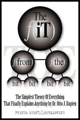 The It from the Bit - The Simplest Theory of Everything That Finally Explains Anything by Dr. Otto J. Dapien - Jones, Jordan, and Miller, Meryl Lee, and Dapien, Dr Otto J