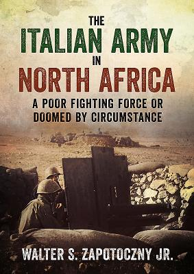 The Italian Army In North Africa: A Poor Fighting Force or Doomed by Circumstance - Zapotoczny, Walter S.