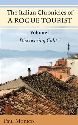 The Italian Chronicles of a Rogue Tourist: Volume I: Discovering Calitri - Monico, Paul