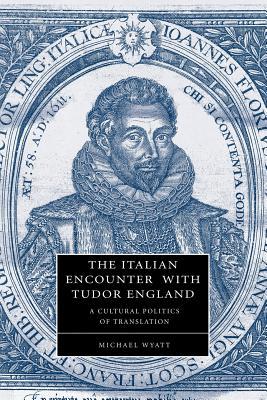 The Italian Encounter with Tudor England: A Cultural Politics of Translation - Wyatt, Michael