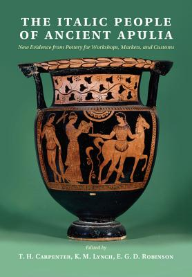 The Italic People of Ancient Apulia: New Evidence from Pottery for Workshops, Markets, and Customs - Carpenter, T. H. (Editor), and Lynch, K. M. (Editor), and Robinson, E. G. D. (Editor)