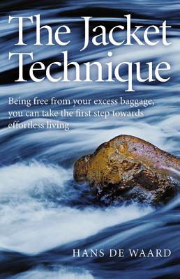 The Jacket Technique: Being Free from Your Excess Baggage, You Can Take the First Step Towards Effortless Living - De Waard, Hans