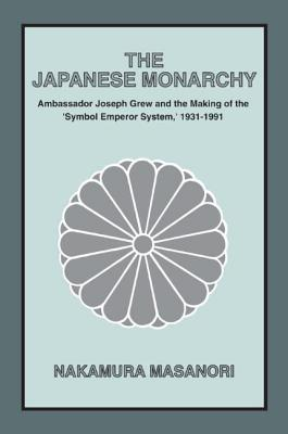 """The Japanese Monarchy: Ambassador Joseph Grew and the Making of the """"Symbol Emperor System,"""" 1931-1991 - Masanori, Nakamura, and Brown, Derek (Translated by), and Bix, Herbert P, Ph.D. (Translated by)"""