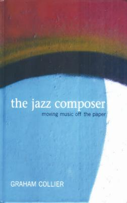The Jazz Composer: Moving Music Off the Paper - Collier, Graha
