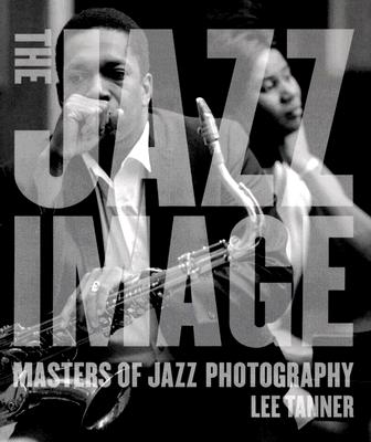The Jazz Image: Masters of Jazz Photography - Tanner, Lee