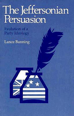 The Jeffersonian Persuasion: Evolution of a Party Ideology - Banning, Lance, and Lance, Banning