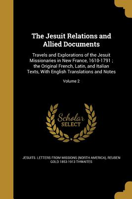 The Jesuit Relations and Allied Documents: Travels and Explorations of the Jesuit Missionaries in New France, 1610-1791; The Original French, Latin, and Italian Texts, with English Translations and Notes; Volume 2 - Jesuits Letters from Missions (North Am (Creator), and Thwaites, Reuben Gold 1853-1913
