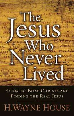The Jesus Who Never Lived: Exposing False Christs and Finding the Real Jesus - House, H Wayne, Prof., PhD