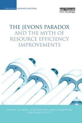 The Jevons Paradox and the Myth of Resource Efficiency Improvements - Polimeni, John M., and Mayumi, Kozo