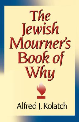 The Jewish Mourner's Book of Why - Kolatch, A J, and Kolatch, Alfred J, Rabbi, and Kolatch, J Alfred