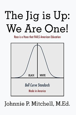 The Jig Is Up: We Are One!: Race Is a Hoax That Fails American Education - Johnnie P Mitchell, P Mitchell