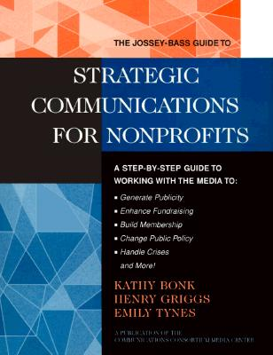 The Jossey-Bass Guide to Strategic Communications for Nonprofits: A Step-By-Step Guide to Working with the Media to Generate Publicity, Enhance Fundraising, Build Membership, Change Public Policy, Handle Crises, and More! - Bonk, Kathleen, and Tynes, Emily, and Bonk, Kathy