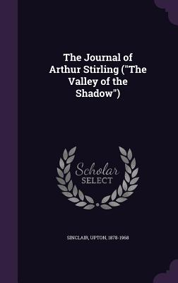 The Journal of Arthur Stirling (the Valley of the Shadow) - Sinclair, Upton