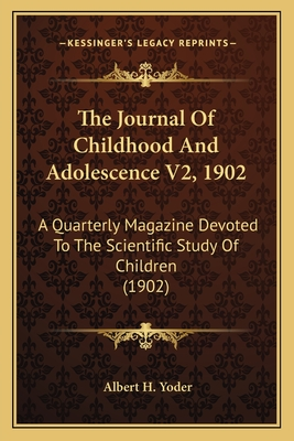 The Journal of Childhood and Adolescence V2, 1902: A Quarterly Magazine Devoted to the Scientific Study of Children (1902) - Yoder, Albert H (Editor)
