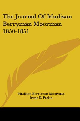 The Journal of Madison Berryman Moorman 1850-1851 - Moorman, Madison Berryman, and Paden, Irene D (Editor)