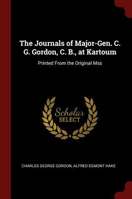 The Journals of Major-Gen. C. G. Gordon, C. B., at Kartoum: Printed from the Original Mss - Gordon, Charles George