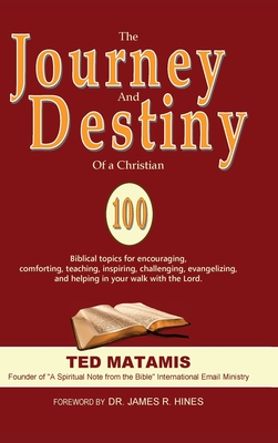 The Journey and Destiny of a Christian: 100 Biblical topics for encouraging, comforting, teaching, inspiring, challenging, evangelizing, and helping in your walk with the Lord. - Matamis, Ted