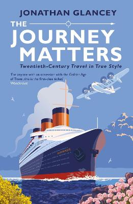 The Journey Matters: Twentieth-Century Travel in True Style - Glancey, Jonathan