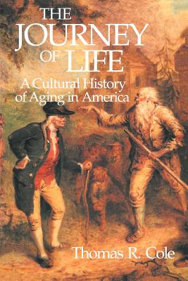 The Journey of Life: A Cultural History of Aging in America - Cole, Thomas R, PhD, and Cole