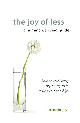 The Joy of Less, a Minimalist Living Guide - Jay, Francine