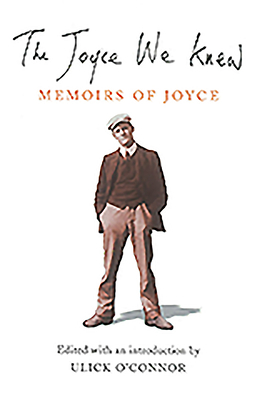 The Joyce We Knew: Memoirs of Joyce - O'Connor, Ulick (Editor)