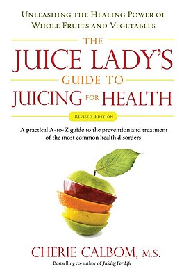The Juice Lady's Guide to Juicing for Health: Unleashing the Healing Power of Whole Fruits and Vegetables - Calbom, Cherie, M.S.