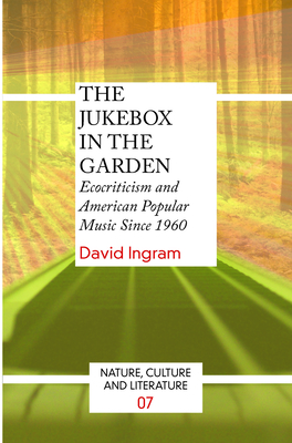 The Jukebox in the Garden: Ecocriticism and American Popular Music Since 1960 - Ingram, David, Professor