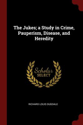 The Jukes; A Study in Crime, Pauperism, Disease, and Heredity - Dugdale, Richard Louis