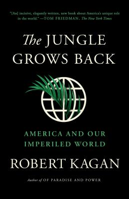 The Jungle Grows Back: America and Our Imperiled World - Kagan, Robert