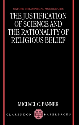 The Justification of Science and the Rationality of Religious Belief - Banner, Michael C
