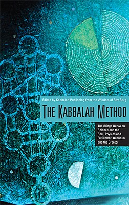 The Kabbalah Method: The Bridge Between Science and the Soul, Physics and Fulfillment, Quantum and the Creator - Berg, Rav P S, and Kabbalah Learning Center (Editor)