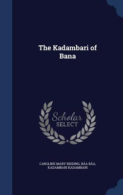 The Kadambari of Bana - Ridding, Caroline Mary, and B, B, and Kadambari, Kadambari