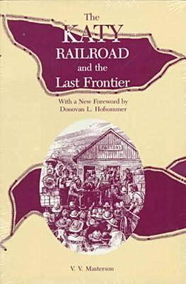 The Katy Railroad and the Last Frontier - Masterson, V V, and Hofsommer, Don L (Foreword by)