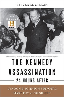 The Kennedy Assassination--24 Hours After: Lyndon B. Johnson's Pivotal First Day as President - Gillon, Steven