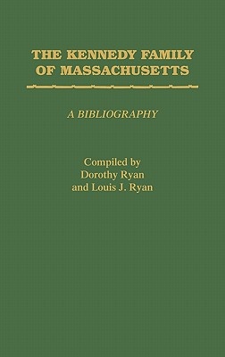 The Kennedy Family of Massachusetts: A Bibliography - Ryan, Dorothy, and Ryan, Louis