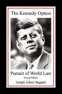 The Kennedy Option: Pursuit of World Law: Second Edition - Bagnall, Joseph Albert