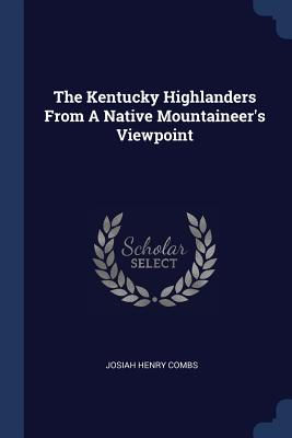 The Kentucky Highlanders from a Native Mountaineer's Viewpoint - Combs, Josiah Henry