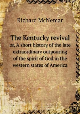 The Kentucky Revival Or, a Short History of the Late Extraordinary Outpouring of the Spirit of God in the Western States of America - McNemar, Richard