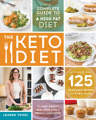 The Keto Diet: The Complete Guide to a High-Fat Diet, with More Than 125 Delectable Recipes and 5 Meal Plans to Shed Weight, Heal Your Body, and Regain Confidence - Vogel, Leanne