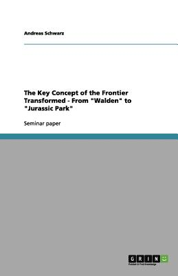 The Key Concept of the Frontier Transformed - From Walden to Jurassic Park - Schwarz, Andreas