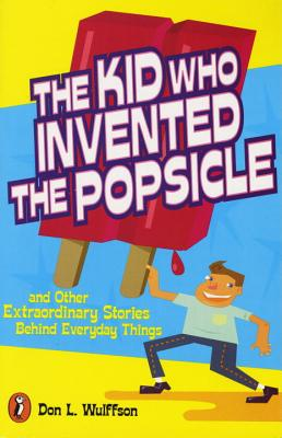 The Kid Who Invented the Popsicle: And Other Surprising Stories about Inventions - Wulffson, Don L