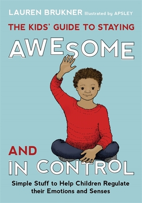 The Kids' Guide to Staying Awesome and In Control: Simple Stuff to Help Children Regulate Their Emotions and Senses - Brukner, Lauren